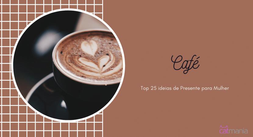 Top 25 ideias de Presente para Mulher - Café